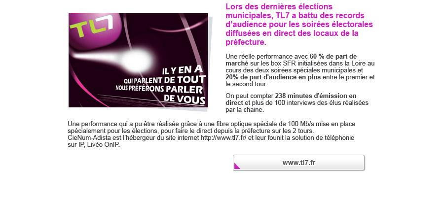 Une réelle performance avec 60 % de part de marché sur les box SFR initialisées dans la Loire au cours des deux soirées spéciales municipales et 20% de part d'audience en plus entre le premier et le second tour. On peut compter 238 minutes d'émission en direct et plus de 100 interviews des élus réalisé par la chaine. Une performance qui a pu être réalisée grâce à une fibre optique spéciale de 100 Mbts mise en place spécialement pour les élections, pour faire le direct depuis la préfecture sur les 2 tours. CieNum-Adista est l'hébergeur du site internet http://www.tl7.fr/ et leur founit la solution de téléphonie sur iP, Livéo OnIP.